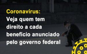 Coronavirus Veja Quem Tem Direito A Cada Beneficio Anunciado Pelo Governo Notícias E Artigos Contábeis - Contabilidade no Piauí | Império Contábil