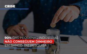 90 Das Pequenas Industrias Nao Conseguem Dinheiro Em Banco Diz Pesquisa Notícias E Artigos Contábeis - Contabilidade no Piauí | Império Contábil