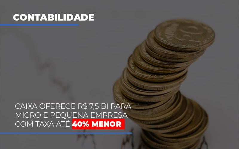 Caixa Oferece 75 Bi Para Micro E Pequena Empresa Com Taxa Ate 40 Menor Notícias E Artigos Contábeis - Contabilidade no Piauí | Império Contábil
