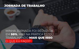 Minha Jornada Foi Reduzida Em 50 Mas Na Pratica Estou Trabalhando Mais Do Que Iss O Que Eu Faco Notícias E Artigos Contábeis - Contabilidade no Piauí | Império Contábil