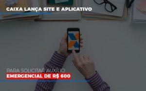Caixa Lanca Site E Aplicativo Para Solicitar Auxilio Emergencial De Rs 600 Notícias E Artigos Contábeis - Contabilidade no Piauí | Império Contábil
