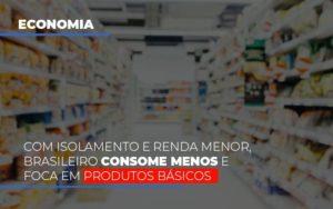Com O Isolamento E Renda Menor Brasileiro Consome Menos E Foca Em Produtos Basicos Notícias E Artigos Contábeis - Contabilidade no Piauí | Império Contábil