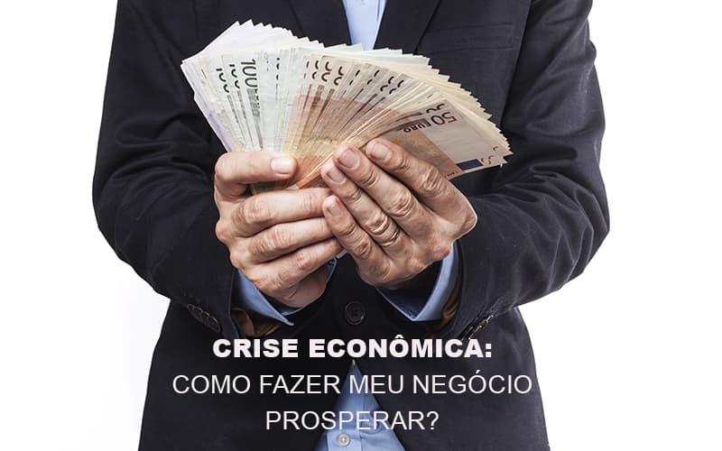 Crise Economica Como Fazer Meu Negocio Prosperar Notícias E Artigos Contábeis - Contabilidade no Piauí | Império Contábil
