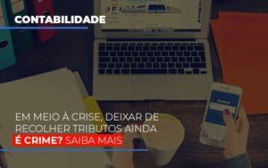 Em Meio A Crise Deixar De Recolher Tributos Ainda E Crime Notícias E Artigos Contábeis - Contabilidade no Piauí | Império Contábil
