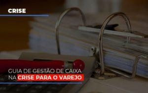 Guia De Gestao De Caixa Na Crise Para O Varejo Notícias E Artigos Contábeis - Contabilidade no Piauí | Império Contábil