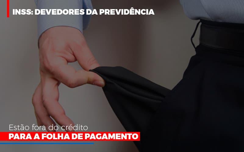 Inss Devedores Da Previdencia Estao Fora Do Credito Para Folha De Pagamento Notícias E Artigos Contábeis - Contabilidade no Piauí | Império Contábil
