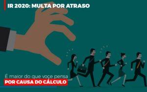 Ir 2020 Multa Por Atraso E Maior Do Que Voce Pensa Por Causa Do Calculo Restituição Notícias E Artigos Contábeis - Contabilidade no Piauí | Império Contábil