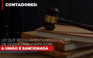 Lei Que Regulamenta Negociacao De Divida Tributaria Com A Uniao E Sancionada Notícias E Artigos Contábeis - Contabilidade no Piauí | Império Contábil