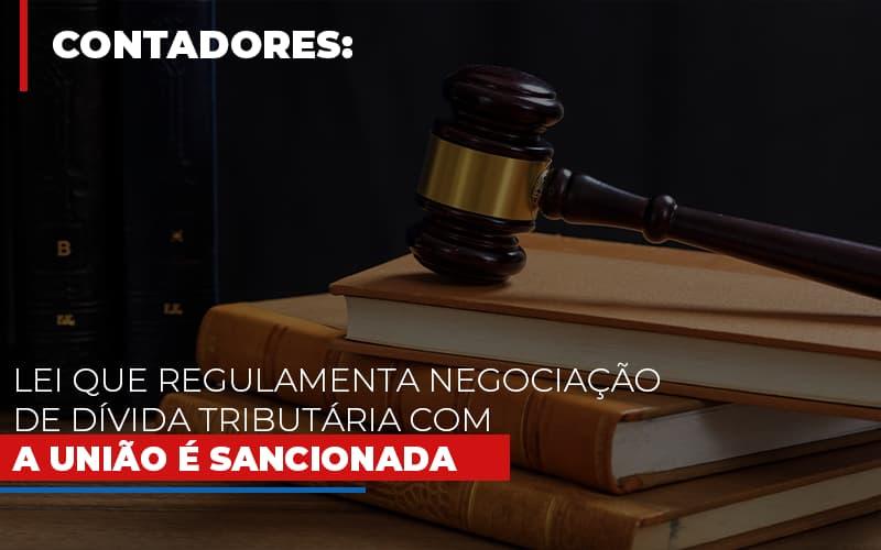 Lei Que Regulamenta Negociacao De Divida Tributaria Com A Uniao E Sancionada Notícias E Artigos Contábeis - Contabilidade no Piauí   Império Contábil