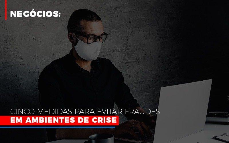 Negocios Cinco Medidas Para Evitar Fraudes Em Ambientes De Crise Notícias E Artigos Contábeis - Contabilidade no Piauí | Império Contábil
