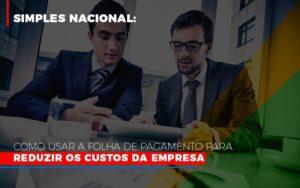 Simples Nacional Como Usar A Folha De Pagamento Para Reduzir Os Custos Da Empresa Notícias E Artigos Contábeis - Contabilidade no Piauí | Império Contábil