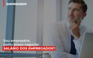 Sou Empresario Como Posso Negociar Salario Dos Empregados Notícias E Artigos Contábeis - Contabilidade no Piauí | Império Contábil
