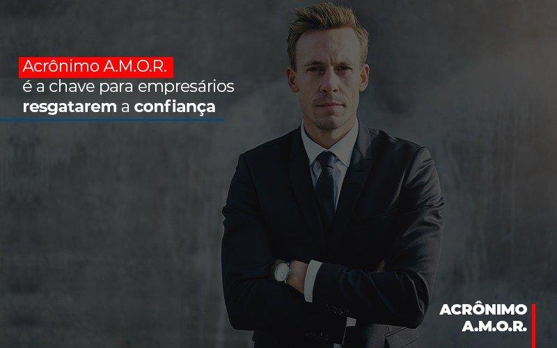 Acronimo A M O R E A Chave Para Empresarios Resgatarem A Confianca Notícias E Artigos Contábeis - Contabilidade no Piauí | Império Contábil