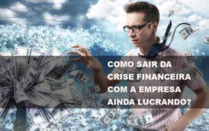 Como Sair Da Crise Financeira Com A Empresa Ainda Lucrando Notícias E Artigos Contábeis - Contabilidade no Piauí | Império Contábil