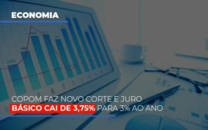 Copom Faz Novo Corte E Juro Basico Cai De 375 Para 3 Ao Ano Notícias E Artigos Contábeis - Contabilidade no Piauí | Império Contábil