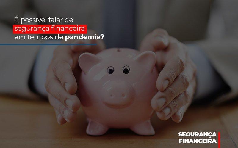 E Possivel Falar De Seguranca Financeira Em Tempos De Pandemia Notícias E Artigos Contábeis - Contabilidade no Piauí | Império Contábil