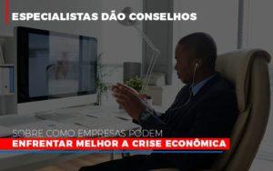 Especialistas Dao Conselhos Sobre Como Empresas Podem Enfrentar Melhor A Crise Economica Notícias E Artigos Contábeis - Contabilidade no Piauí | Império Contábil