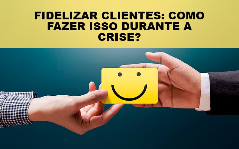 Fidelizar Clientes Como Fazer Isso Durante A Crise Notícias E Artigos Contábeis - Contabilidade no Piauí | Império Contábil