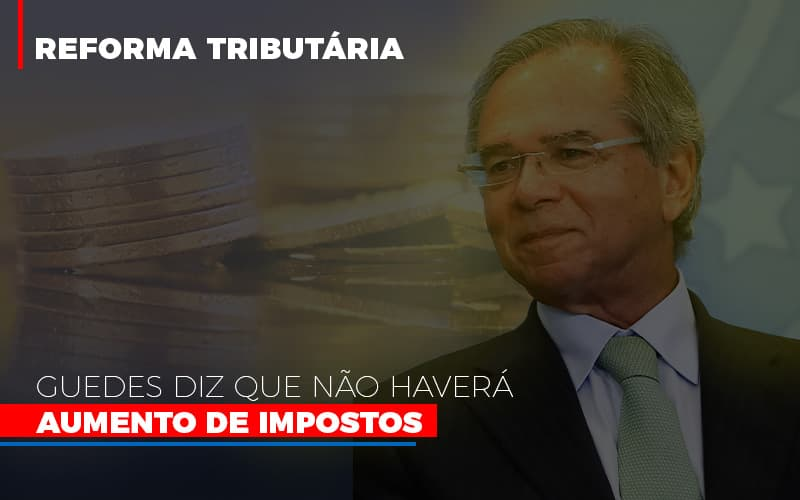 Guedes Diz Que Nao Havera Aumento De Impostos Notícias E Artigos Contábeis - Contabilidade no Piauí | Império Contábil