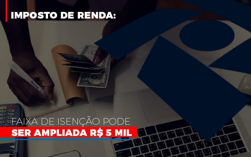 Imposto De Renda Faixa De Isencao Pode Ser Ampliada R 5 Mil Notícias E Artigos Contábeis - Contabilidade no Piauí | Império Contábil