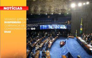 Senado Aprova Suspensao Da Cobranca De Credito Consignado Por 120 Dias Notícias E Artigos Contábeis - Contabilidade no Piauí | Império Contábil