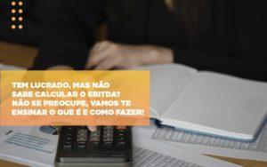 Tem Lucrado Mas Nao Sabe Calcular O Ebitda Nao Se Preocupe Vamos Te Ensinar O Que E E Como Fazer Notícias E Artigos Contábeis - Contabilidade no Piauí | Império Contábil