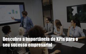 Kpis Podem Ser A Chave Do Sucesso Do Seu Negocio Notícias E Artigos Contábeis - Contabilidade no Piauí | Império Contábil
