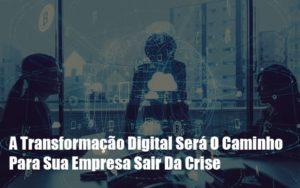 A Transformacao Digital Sera O Caminho Para Sua Empresa Sair Da Crise Notícias E Artigos Contábeis - Contabilidade no Piauí | Império Contábil