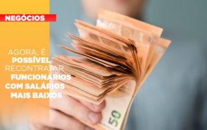 Agora E Possivel Recontratar Funcionarios Com Salarios Mais Baixos - Contabilidade no Piauí | Império Contábil
