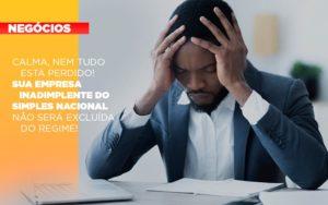 Calma Nem Tudo Esta Perdido Sua Empresa Inadimplente Do Simples Nacional Nao Sera Excluida Do Simples - Contabilidade no Piauí | Império Contábil
