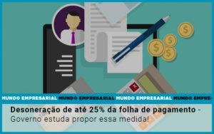Desoneracao De Ate 25 Da Folha De Pagamento Governo Estuda Propor Essa Medida - Contabilidade no Piauí | Império Contábil
