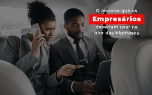 O Recurso Que Os Empresarios Deveriam Usar Na Pior Das Hipoteses Notícias E Artigos Contábeis - Contabilidade no Piauí | Império Contábil