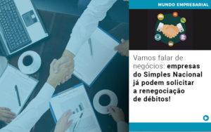 Vamos Falar De Negocios Empresas Do Simples Nacional Ja Podem Solicitar A Renegociacao De Debitos - Contabilidade no Piauí | Império Contábil