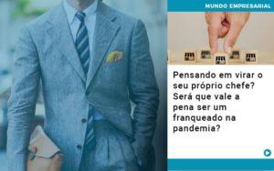 Pensando Em Virar O Seu Proprio Chefe Sera Que Vale A Pena Ser Um Franqueado Na Pandemia - Contabilidade no Piauí | Império Contábil