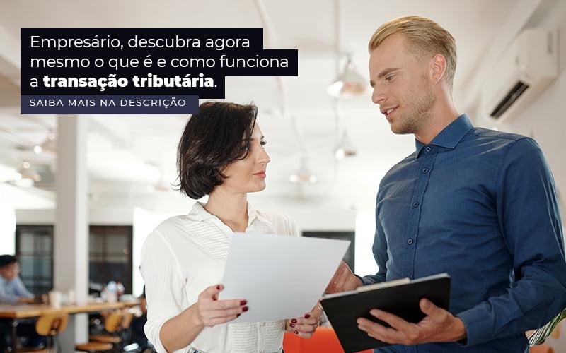 Empresario Descubra Agora Mesmo O Que E E Como Funciona A Transacao Tributaria Post (1) - Quero montar uma empresa