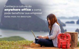 Conheca A Cultura Do Anywhere Office E Como Pode Beneficiar Sua Empresa Blog (2) - Quero montar uma empresa